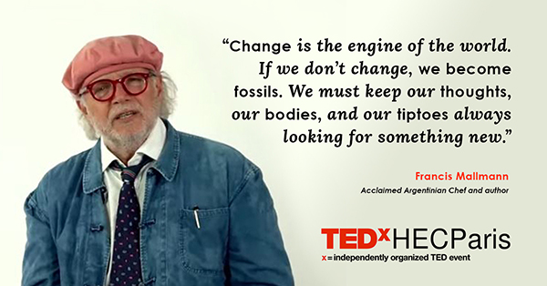 """""""Change is the engine of the world. If we don't change, we become fossils. We must keep our thoughts, our bodies, and our tiptoes always looking for something new."""" -Francis Mallmann,"""