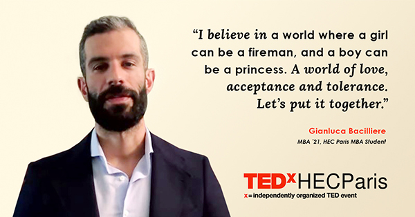 """""""I believe in a world where a girl can be a fireman, and a boy can be a princess. A world of love, acceptance and tolerance. Let's put it together."""" -Gianluca Bacilliere, MBA '21, HEC Paris MBA"""