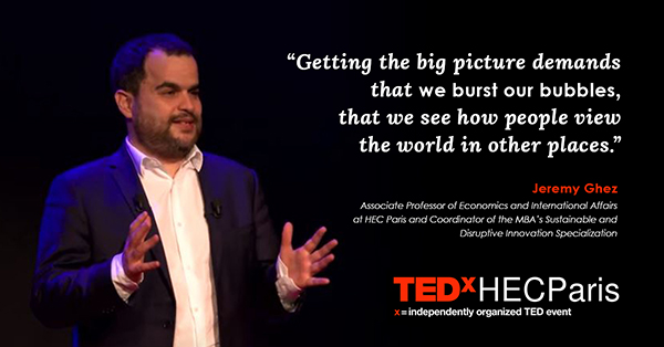 """""""Getting the big picture demands that we burst our bubbles, that we see how people view the world in other places."""" --Jeremy Ghez,"""
